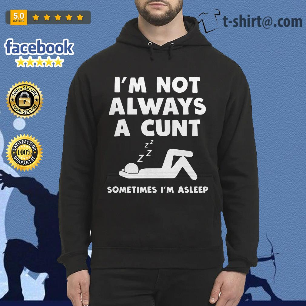 I'm not always a cunt sometimes I'm asleep Hoodie