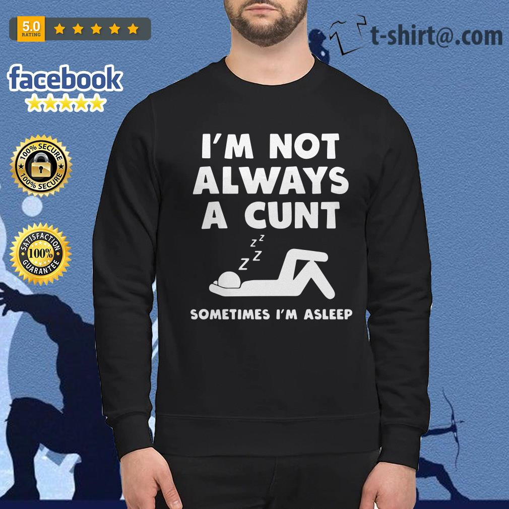 I'm not always a cunt sometimes I'm asleep Sweater