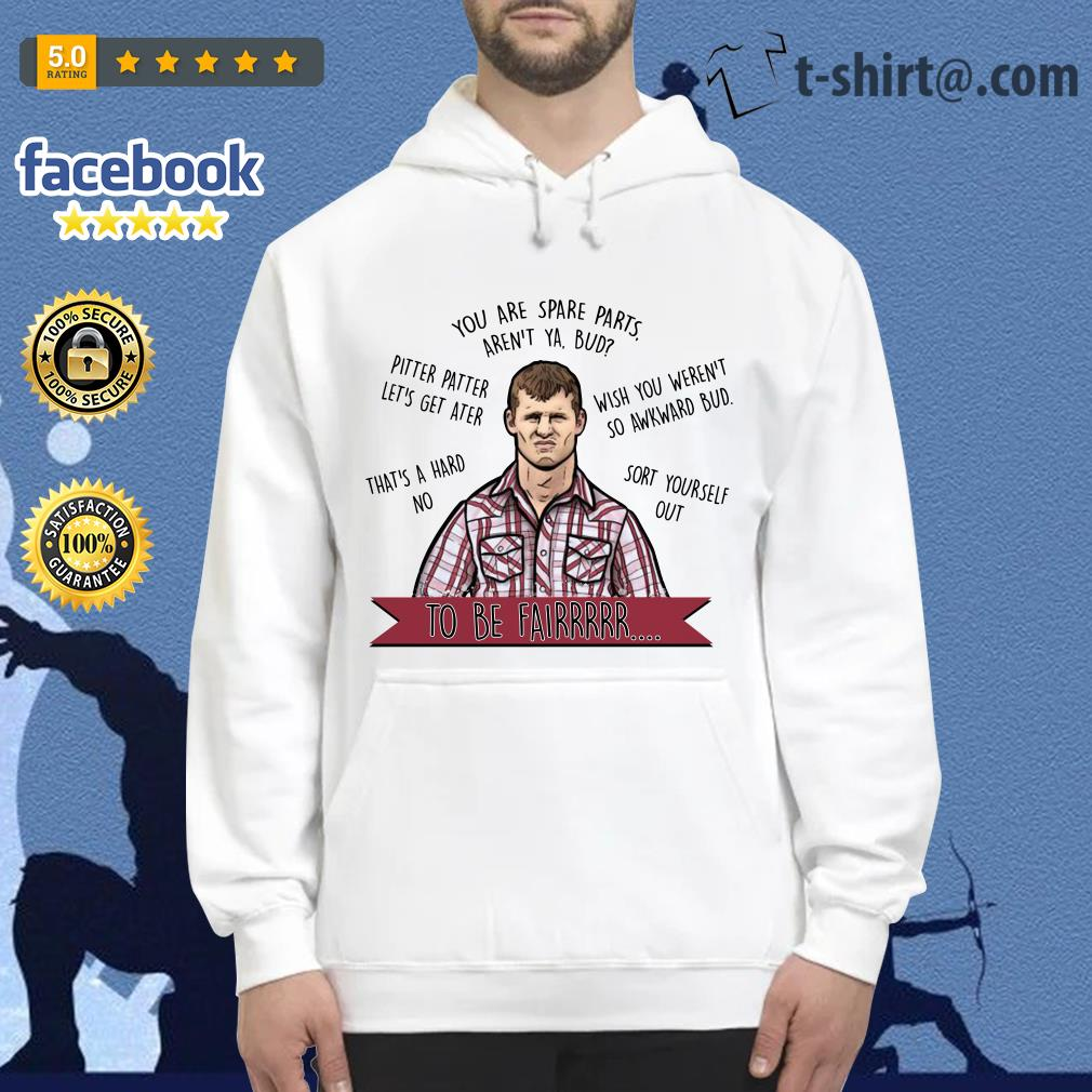 Letterkenny you are spare parts aren't ya bud to be fair Hoodie