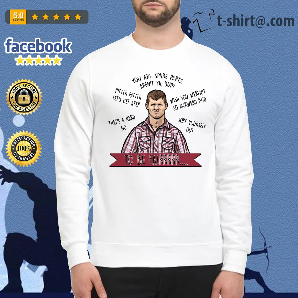 Letterkenny you are spare parts aren't ya bud to be fair Sweater