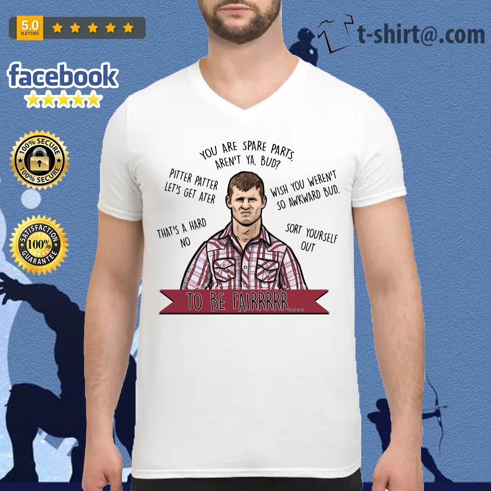 Letterkenny you are spare parts aren't ya bud to be fair V-neck T-shirt