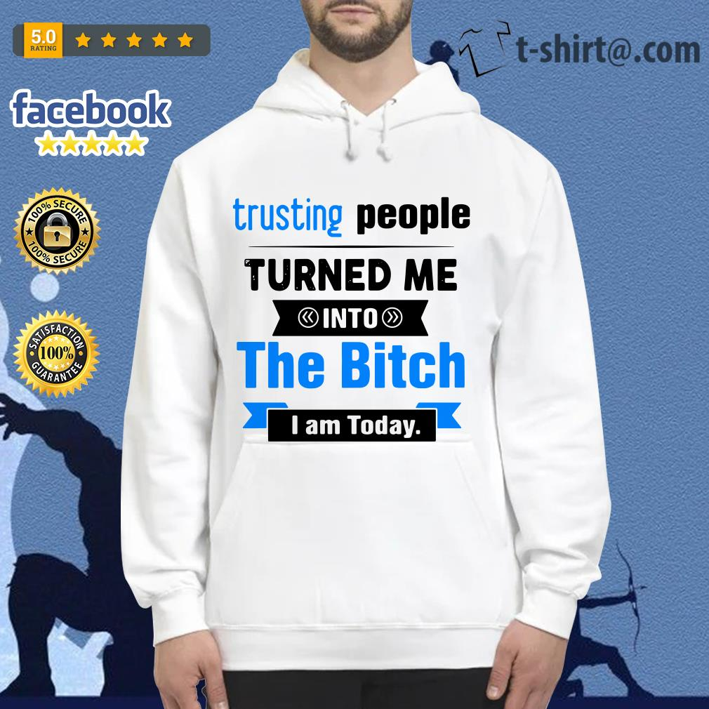 Official Trusting people turned me into the bitch I am today Hoodie