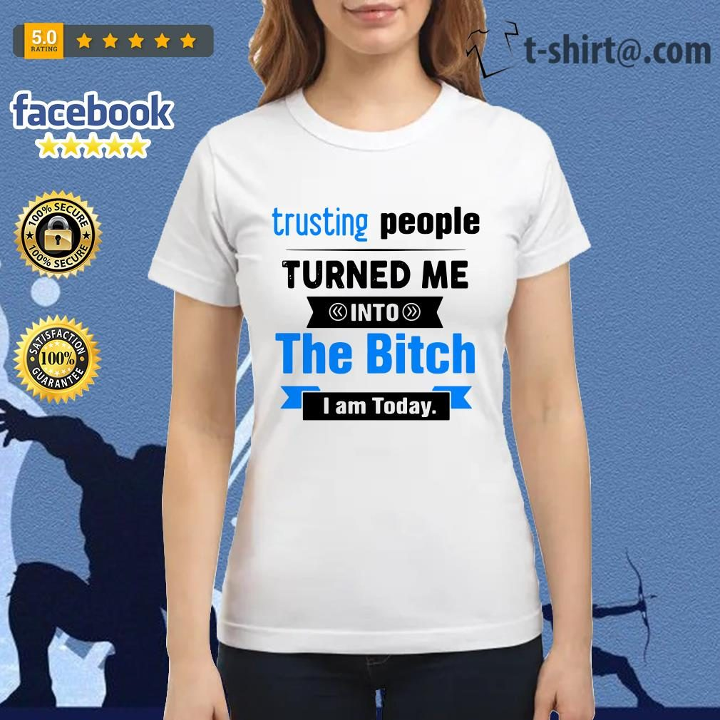 Official Trusting people turned me into the bitch I am today Ladies Tee