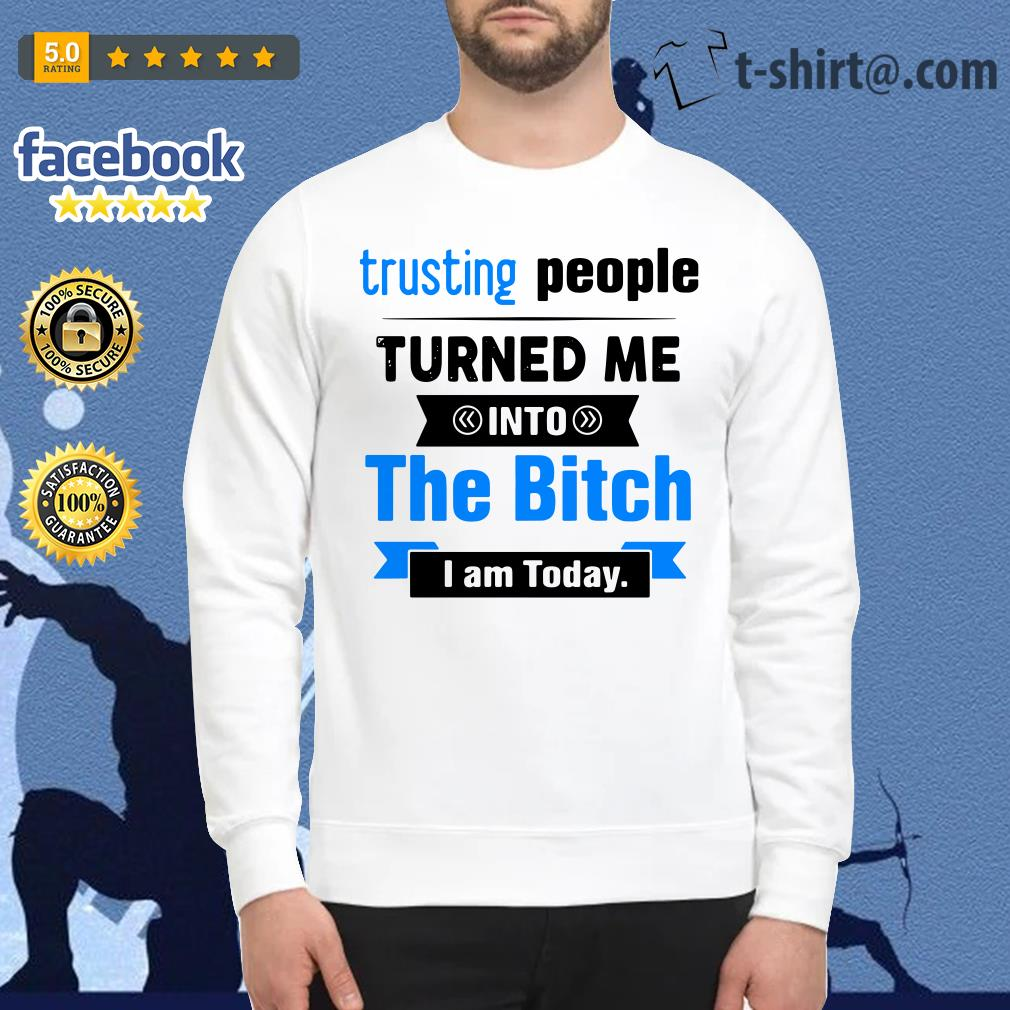 Official Trusting people turned me into the bitch I am today Sweater