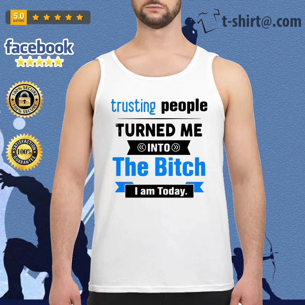 Official Trusting people turned me into the bitch I am today Tank top