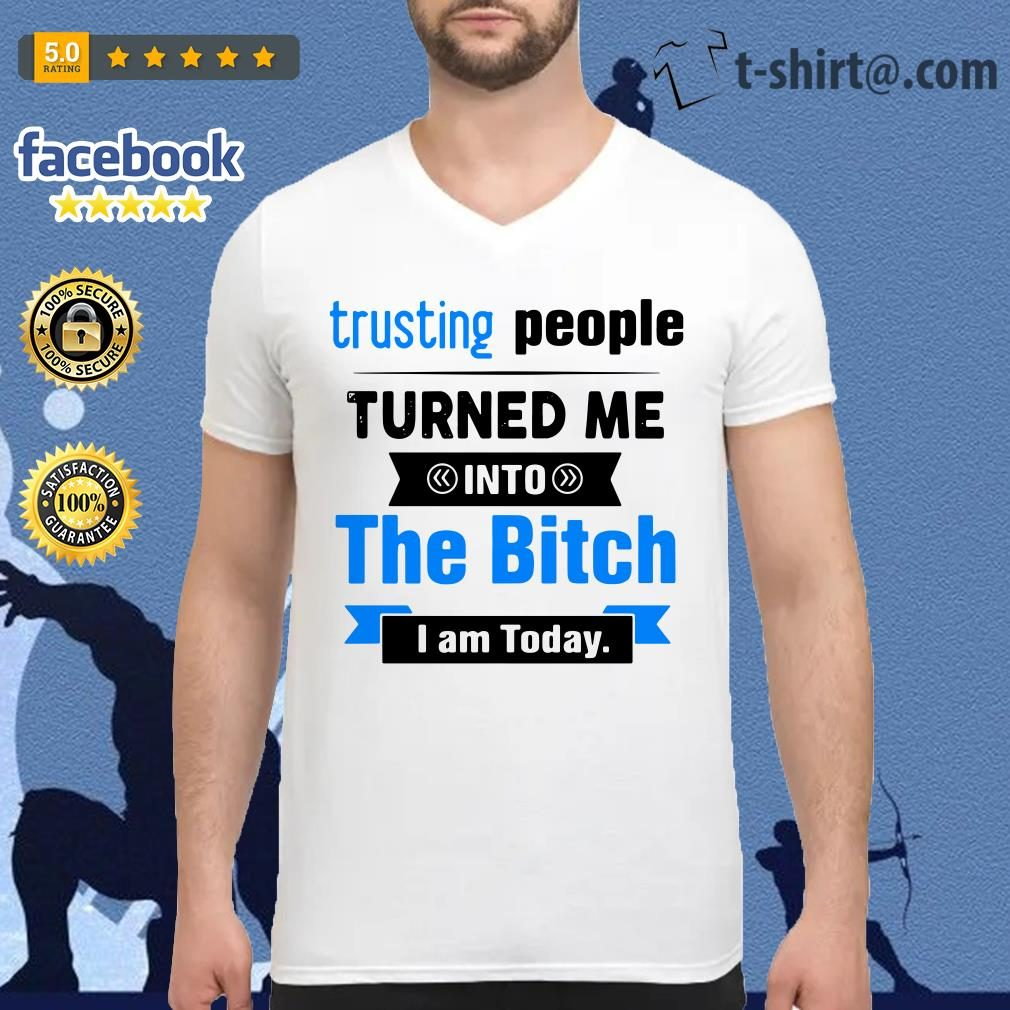 Official Trusting people turned me into the bitch I am today V-neck t-shirt