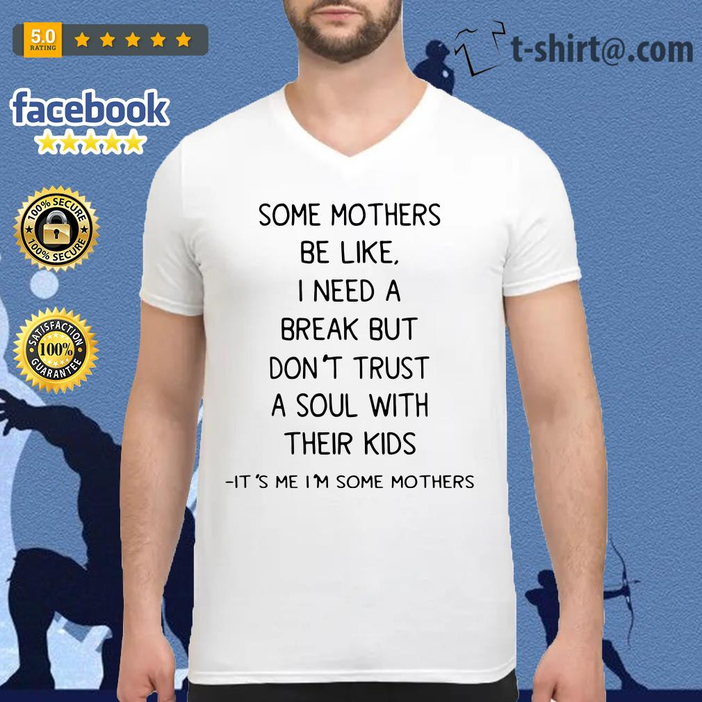 Some mothers be like I need a break but don't trust a soul with their kids V-neck t-shirt
