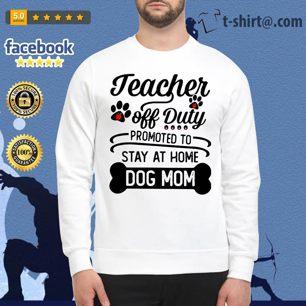 e4a6a7ede039 Teacher off duty promoted to stay at home dog mom shirt, sweater, hoodie