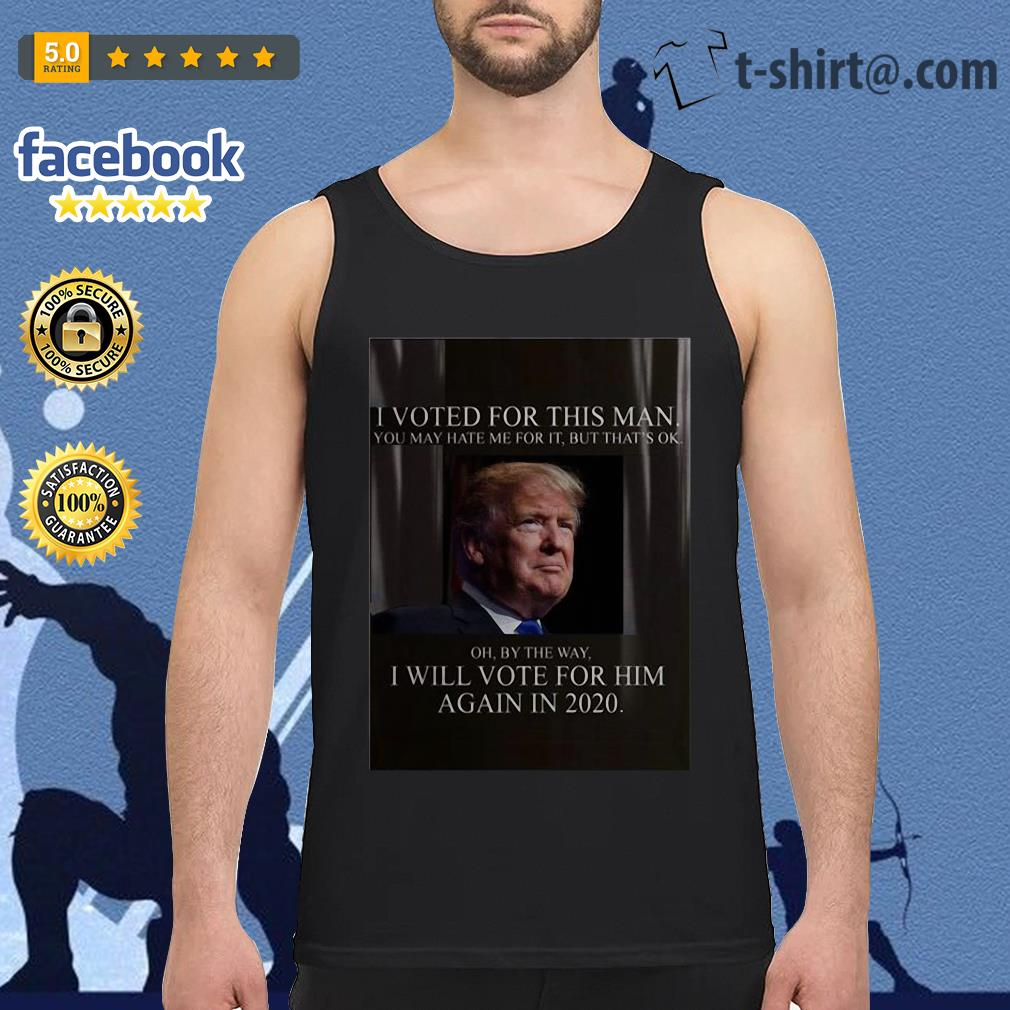 Trump I voted for this man I will vote for him again in 2020 Tank top