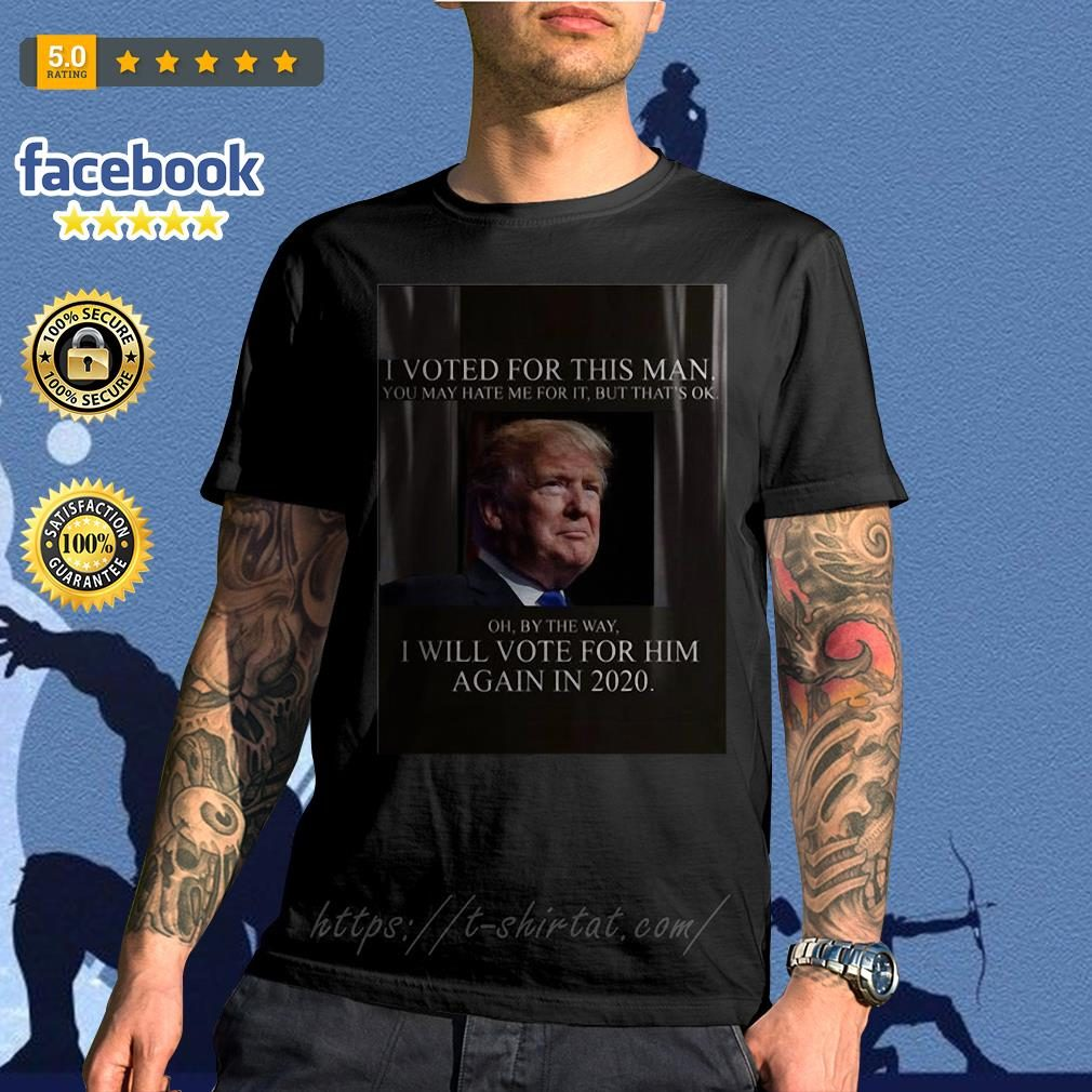 Trump I voted for this man I will vote for him again in 2020 shirt