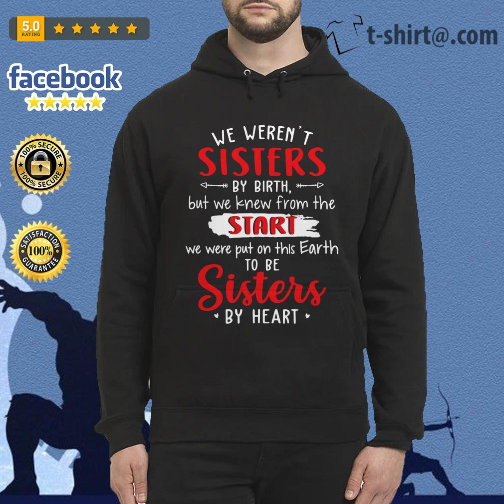 We weren't sisters by birth but we knew from the start we were put on this Earth Hoodie