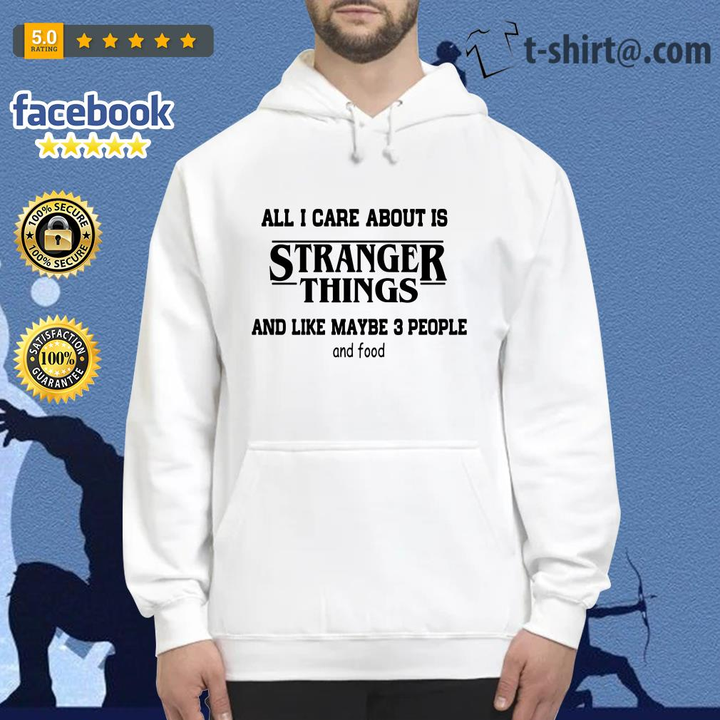 All I care about is Stranger Things and like maybe 3 people and food Hoodie