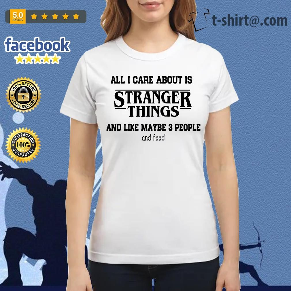 All I care about is Stranger Things and like maybe 3 people and food Ladies Tee