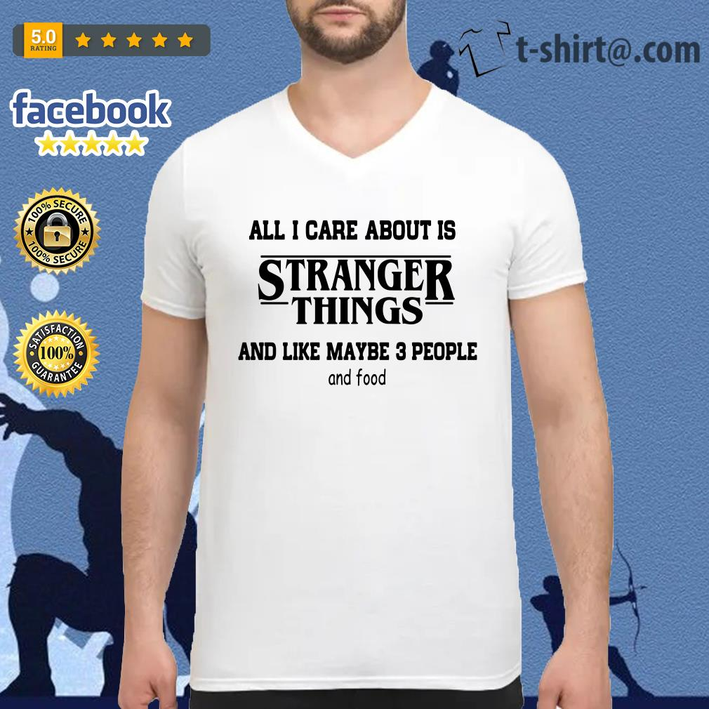 All I care about is Stranger Things and like maybe 3 people and food V-neck T-shirt