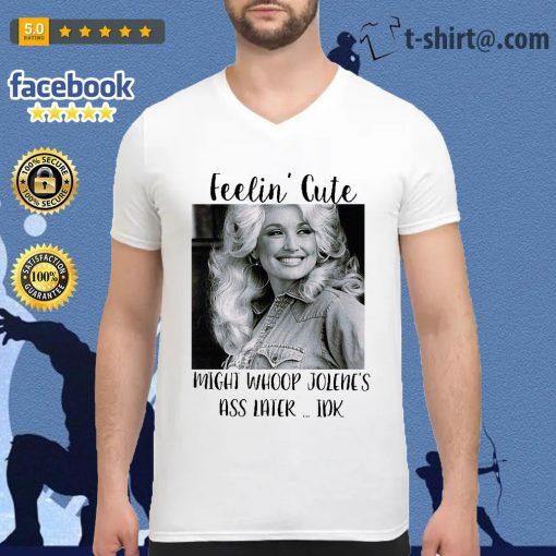 Dolly Parton feelin' cute might whoop Jolene's ass later Idk v-neck t-shirt