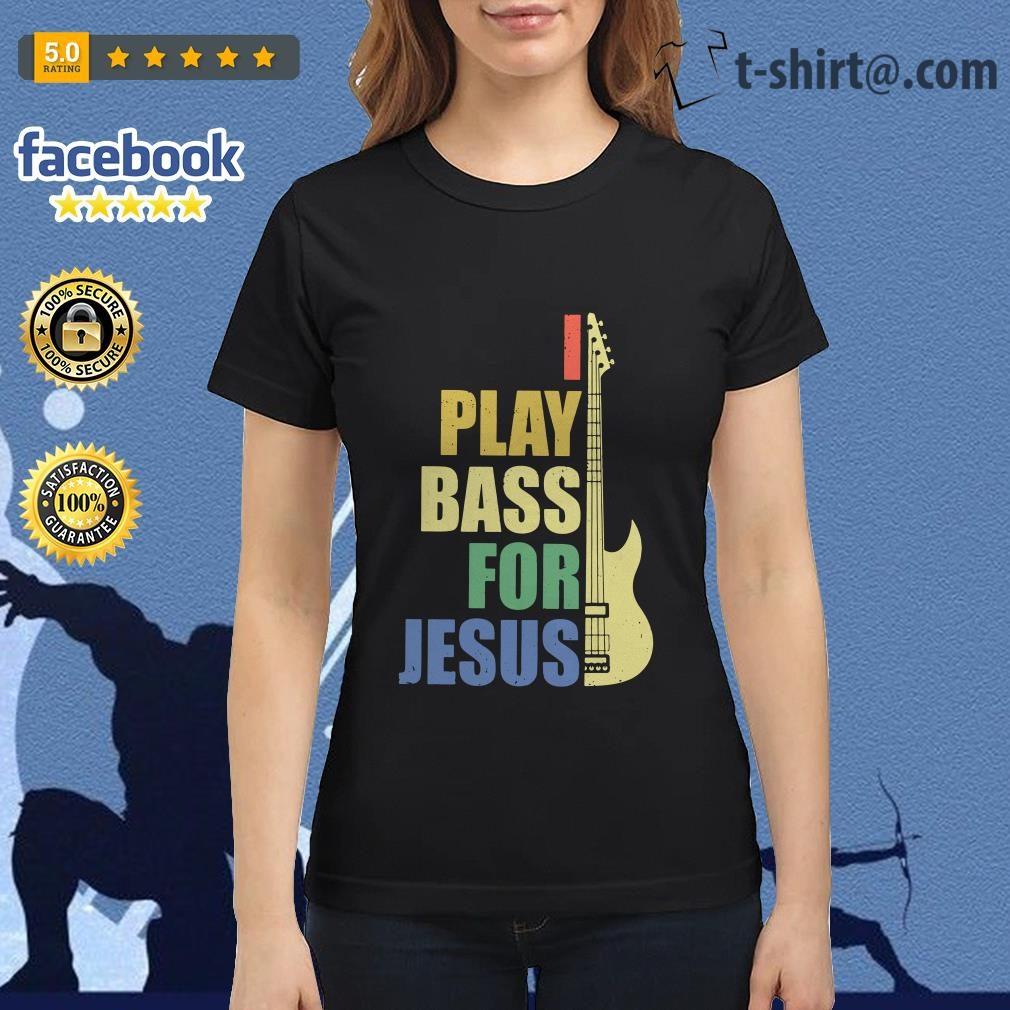 Guitar I play bass for Jesus Ladies Tee