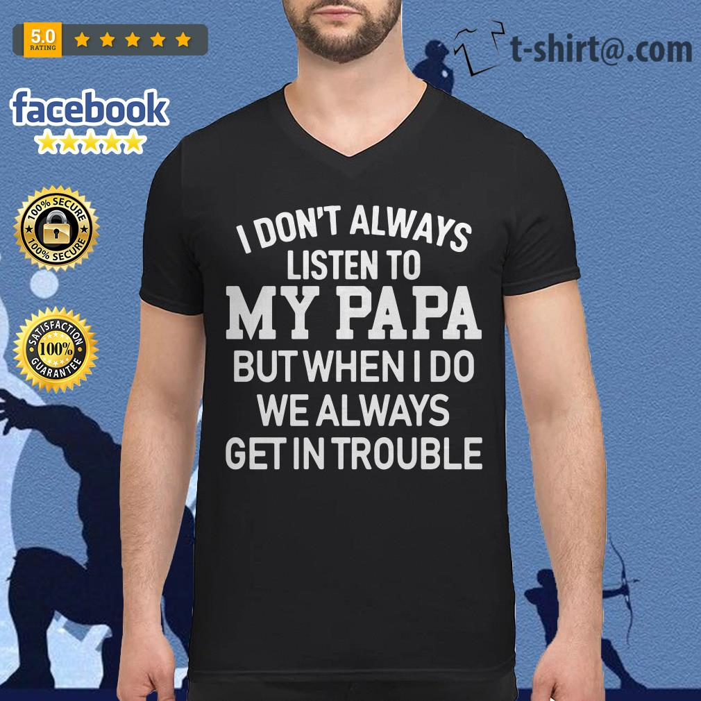 I don't always listen to my Papa but when I do we always get in trouble v-neck-t-shirt