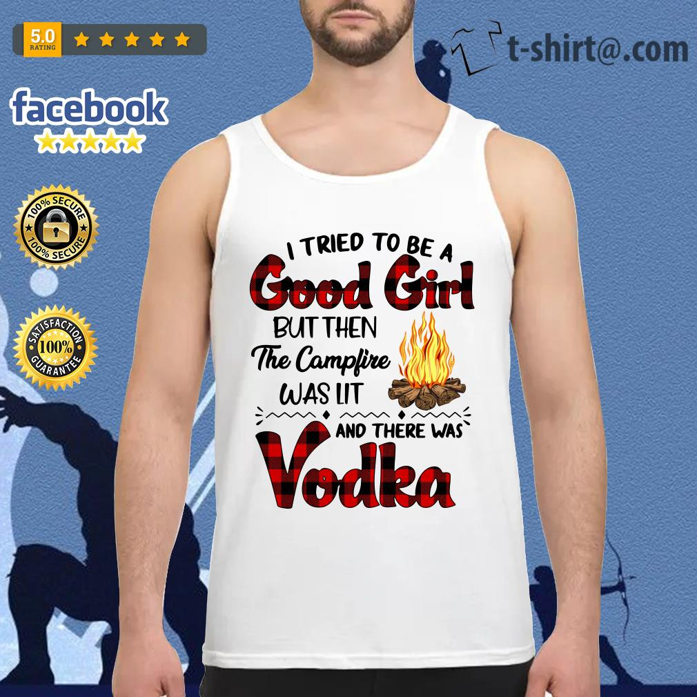 I tried to be a good girl but then the campfire was it and there was Vodka Tank top