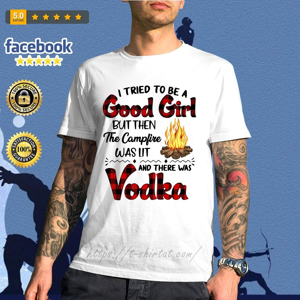 I tried to be a good girl but then the campfire was it and there was Vodka shirt