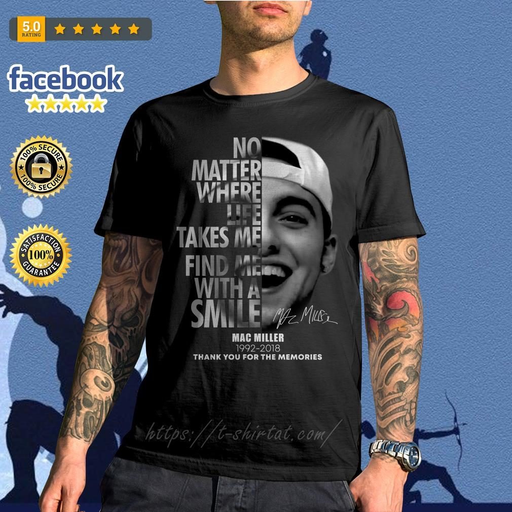 No matter where life takes me find me with a smile Mac Miller 1992-2018 shirt