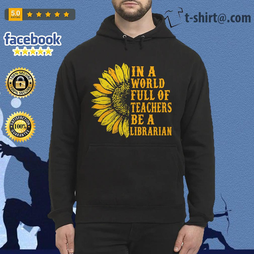 Sunflower in a world full of teachers be a Librarian Hoodie