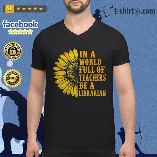 Sunflower in a world full of teachers be a Librarian V-neck T-shirt