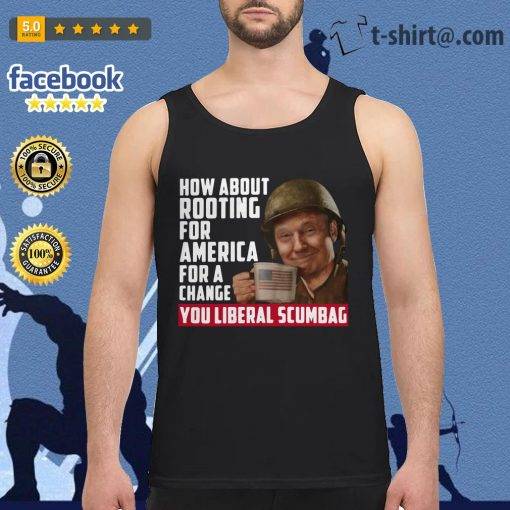 Trump how about rooting for America for a change you liberal scumbag Tank top