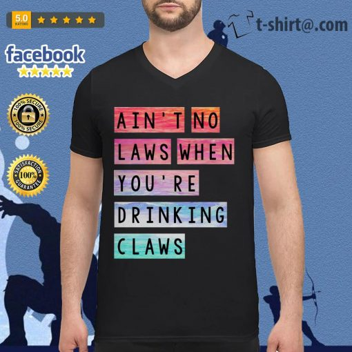 Ain't no laws when you're drinking claws V-neck T-shirt