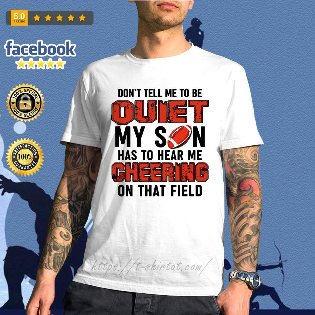 Football don't tell me to be quiet my son has to hear me cheering on that field shirt