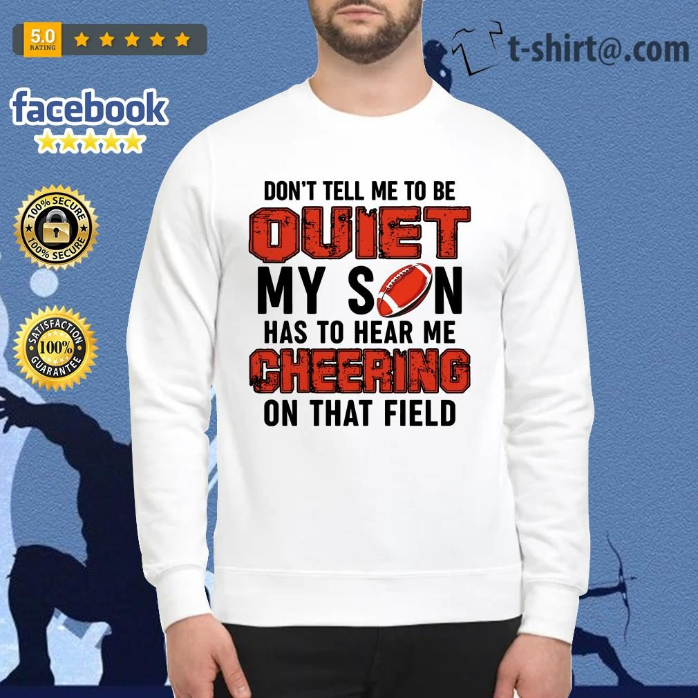 Football don't tell me to be quiet my son has to hear me cheering on that field Sweater