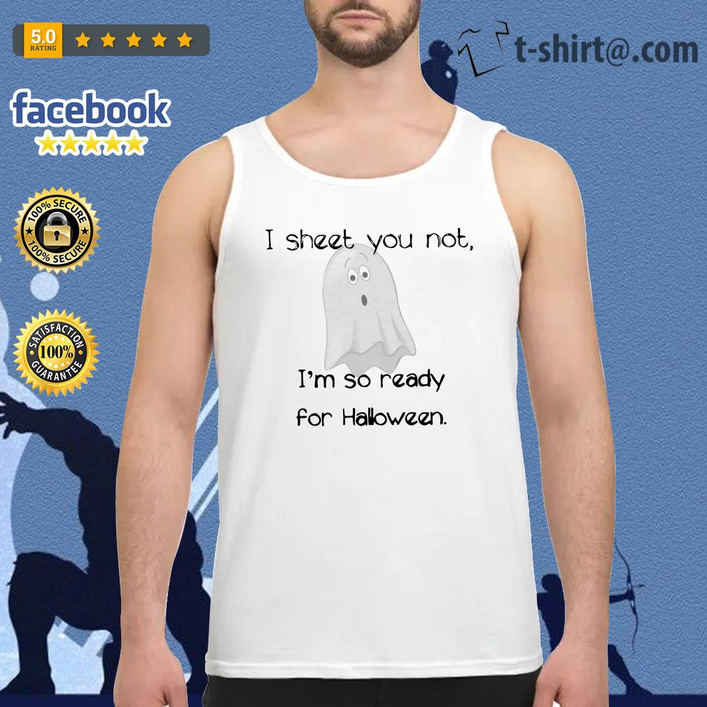 Ghost I sheet you not I'm so ready for Halloween Tank top