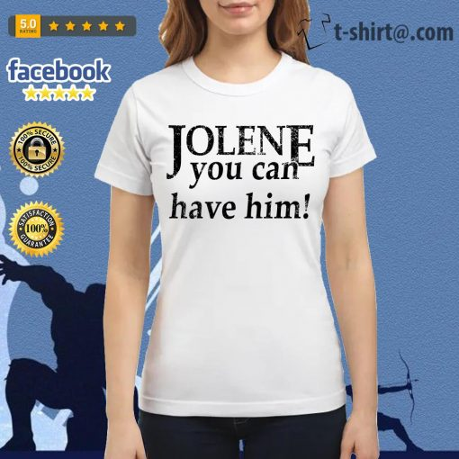 Jolene you can have him Ladies Tee