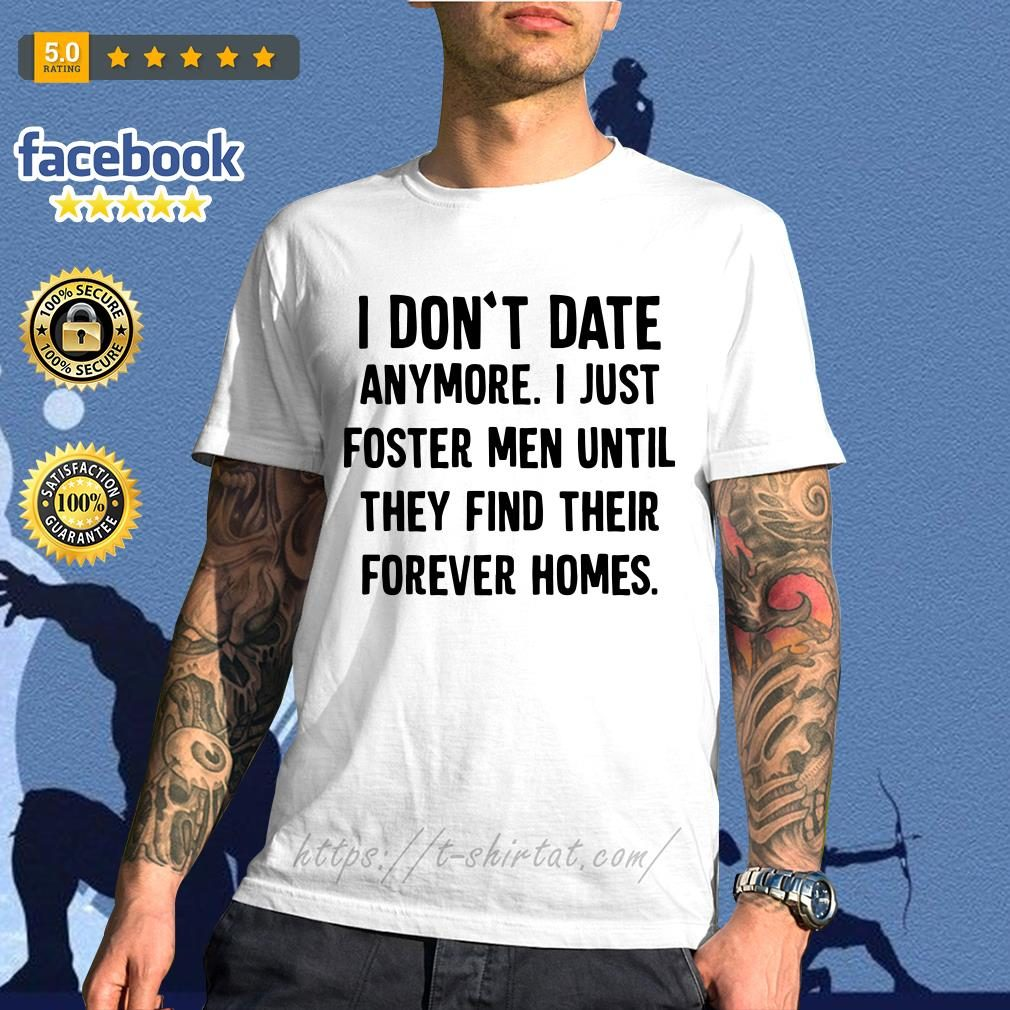 Official I don't date anymore I just foster men until they find their forever homes shirt