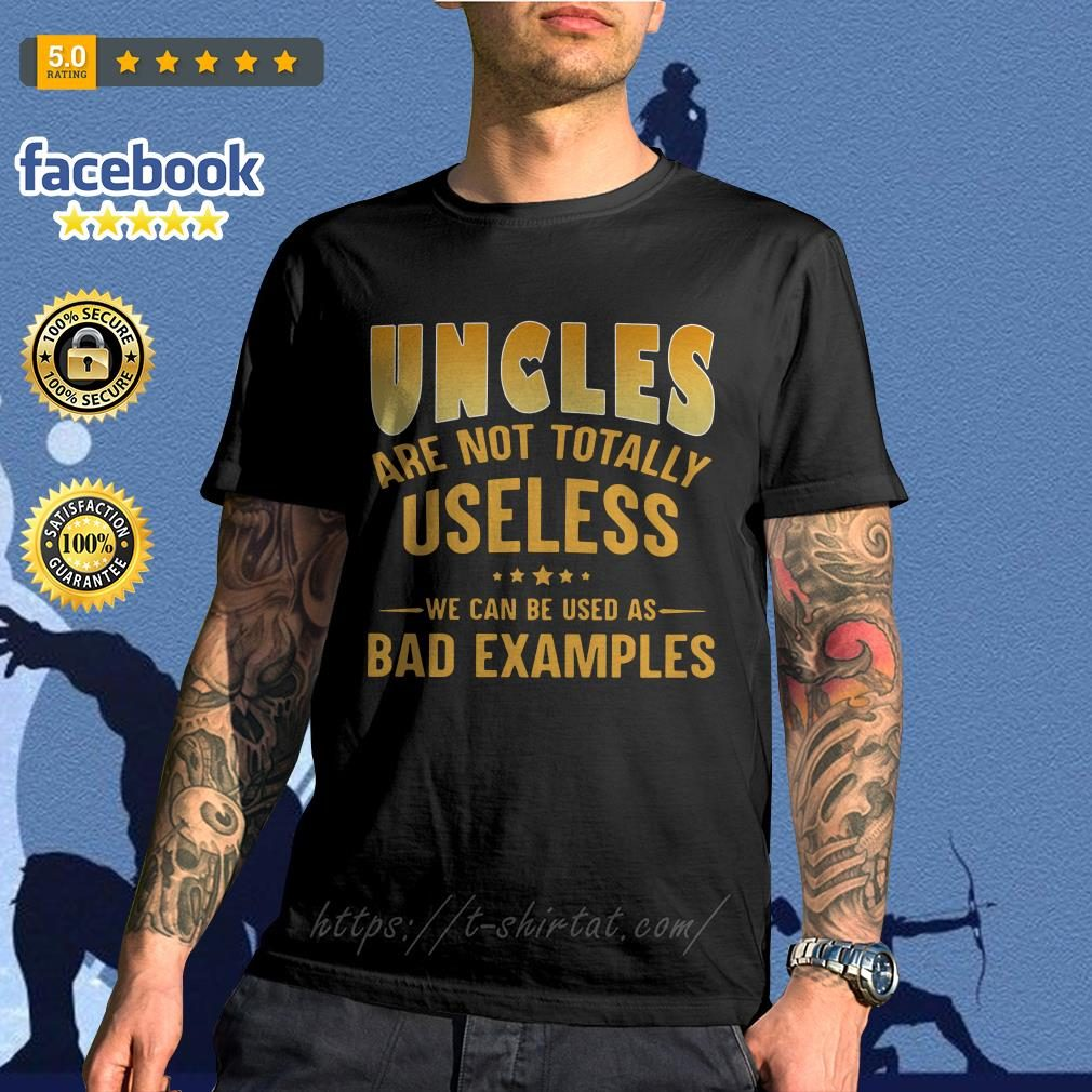 Official Uncles are not totally useless we can be used as bad examples shirt