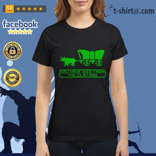 The Oregon Trail you have died from the Clintons Ladies Tee