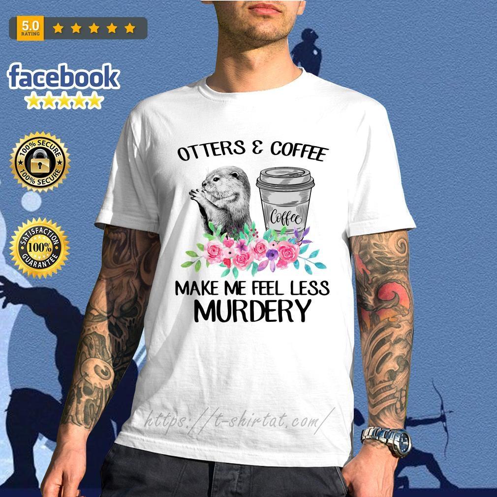 Otters and coffee make me feel less murdery shirt