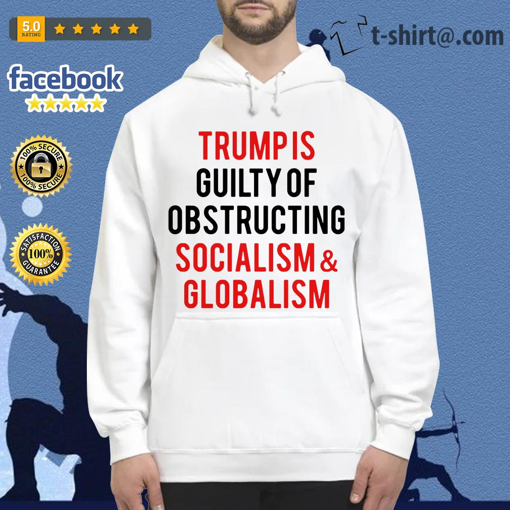 Trump is guilty of obstructing socialism and globalism Hoodie