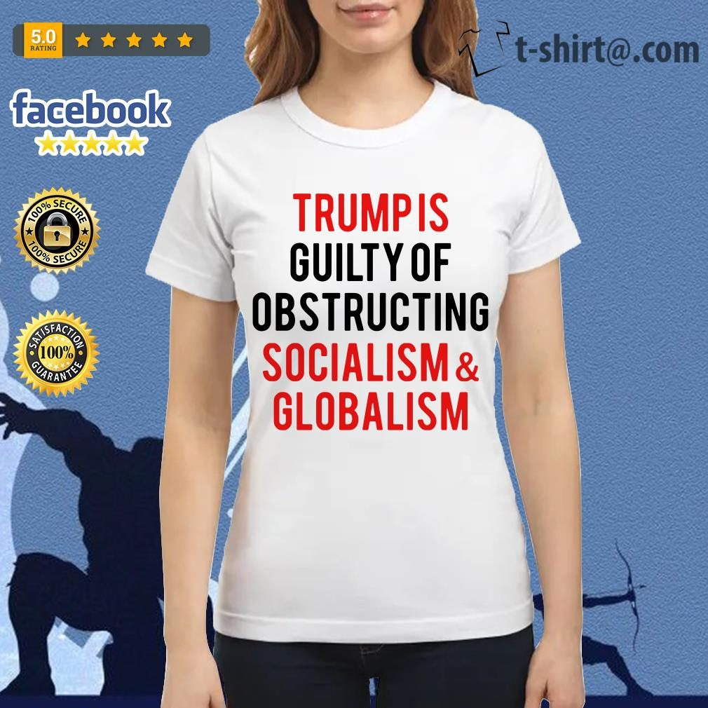 Trump is guilty of obstructing socialism and globalism Ladies Tee