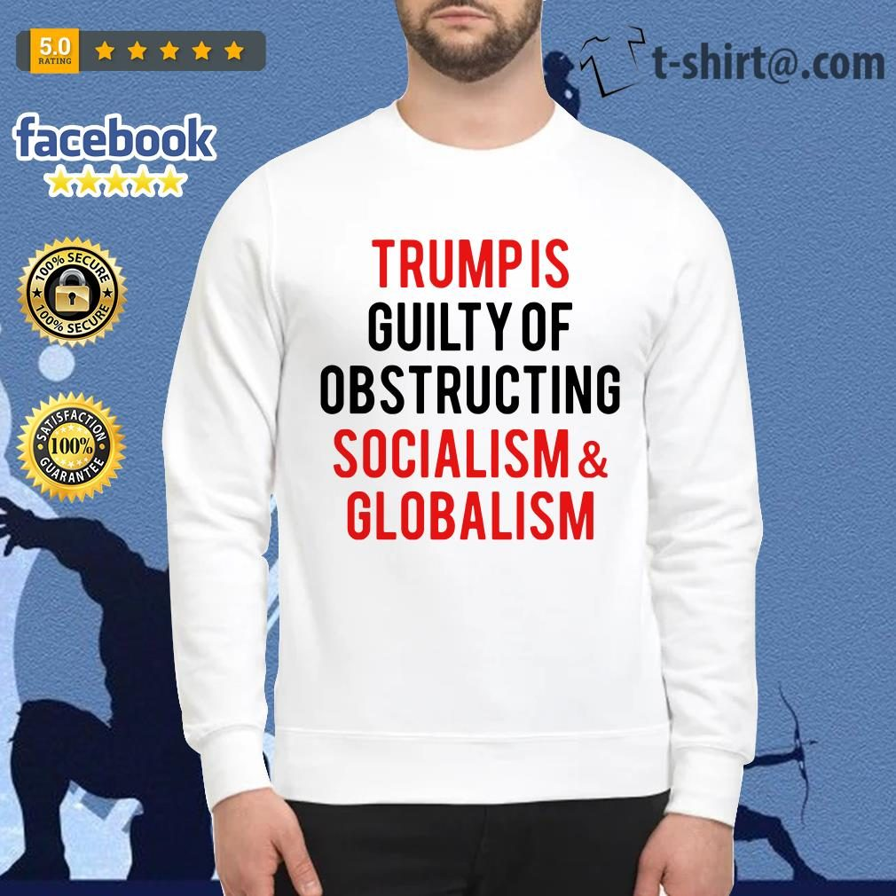 Trump is guilty of obstructing socialism and globalism Sweater