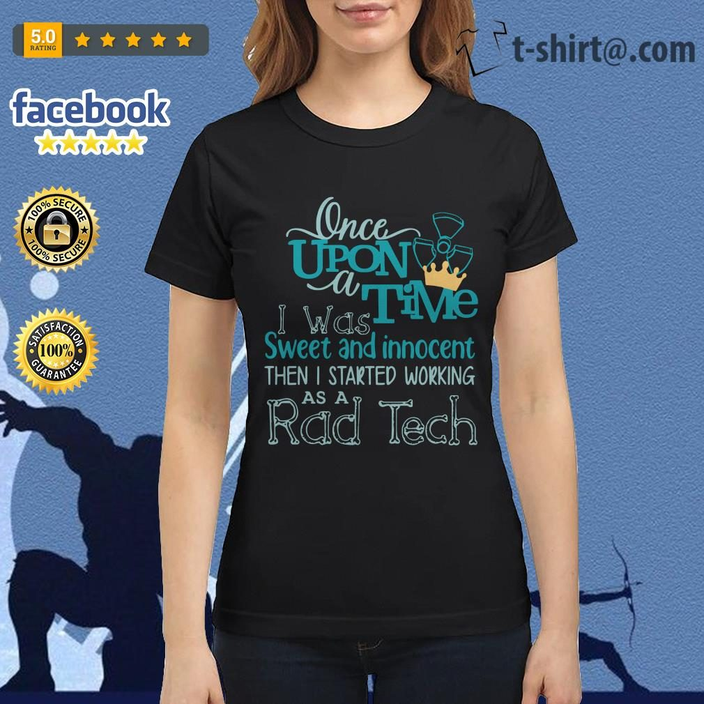 Once upon a time I was sweet and innocent then I started working as a rad tech Ladies Tee