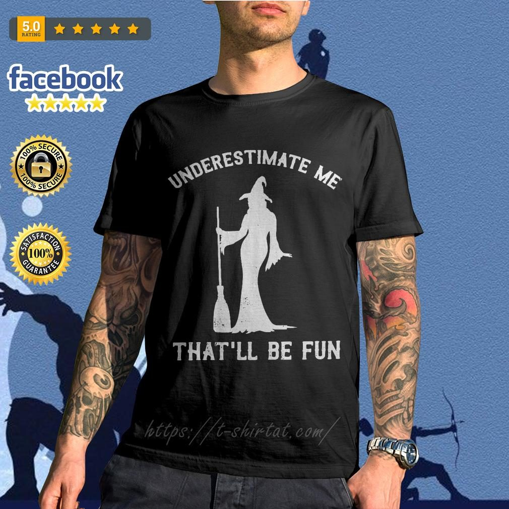 Witch underestimate me that'll be fun shirt