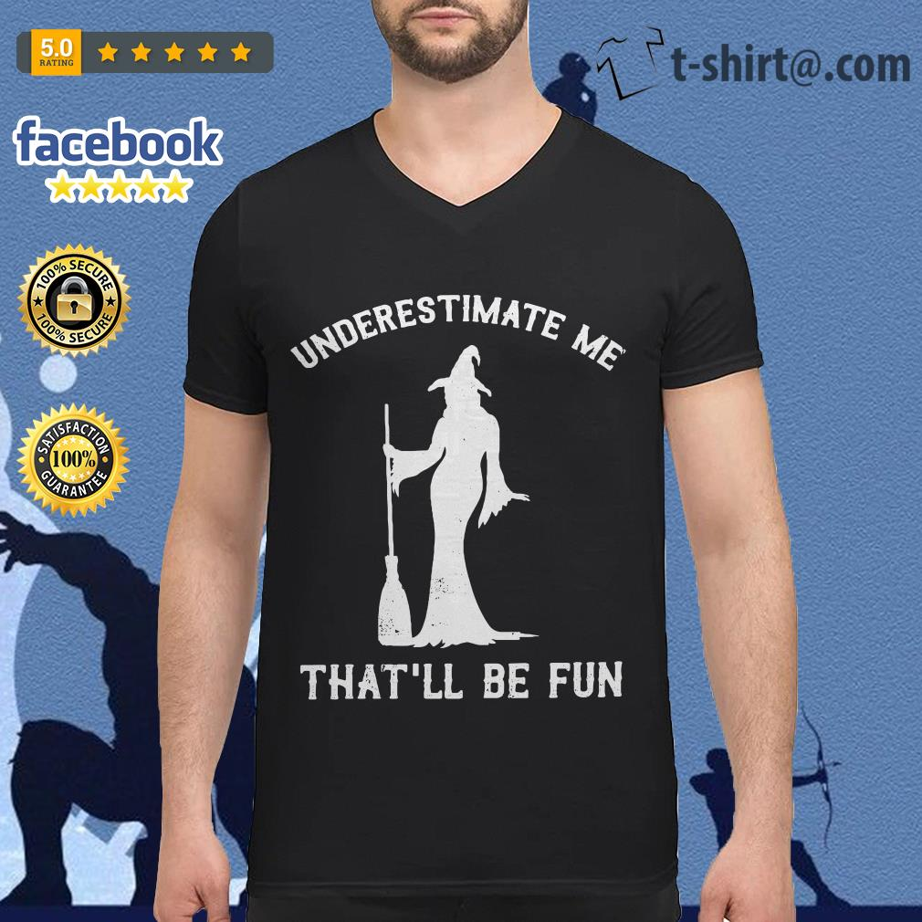 Witch underestimate me that'll be fun V-neck T-shirt