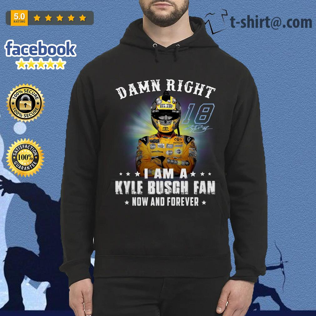 Damn right I am a Kyle Busch fan now and forever shirt