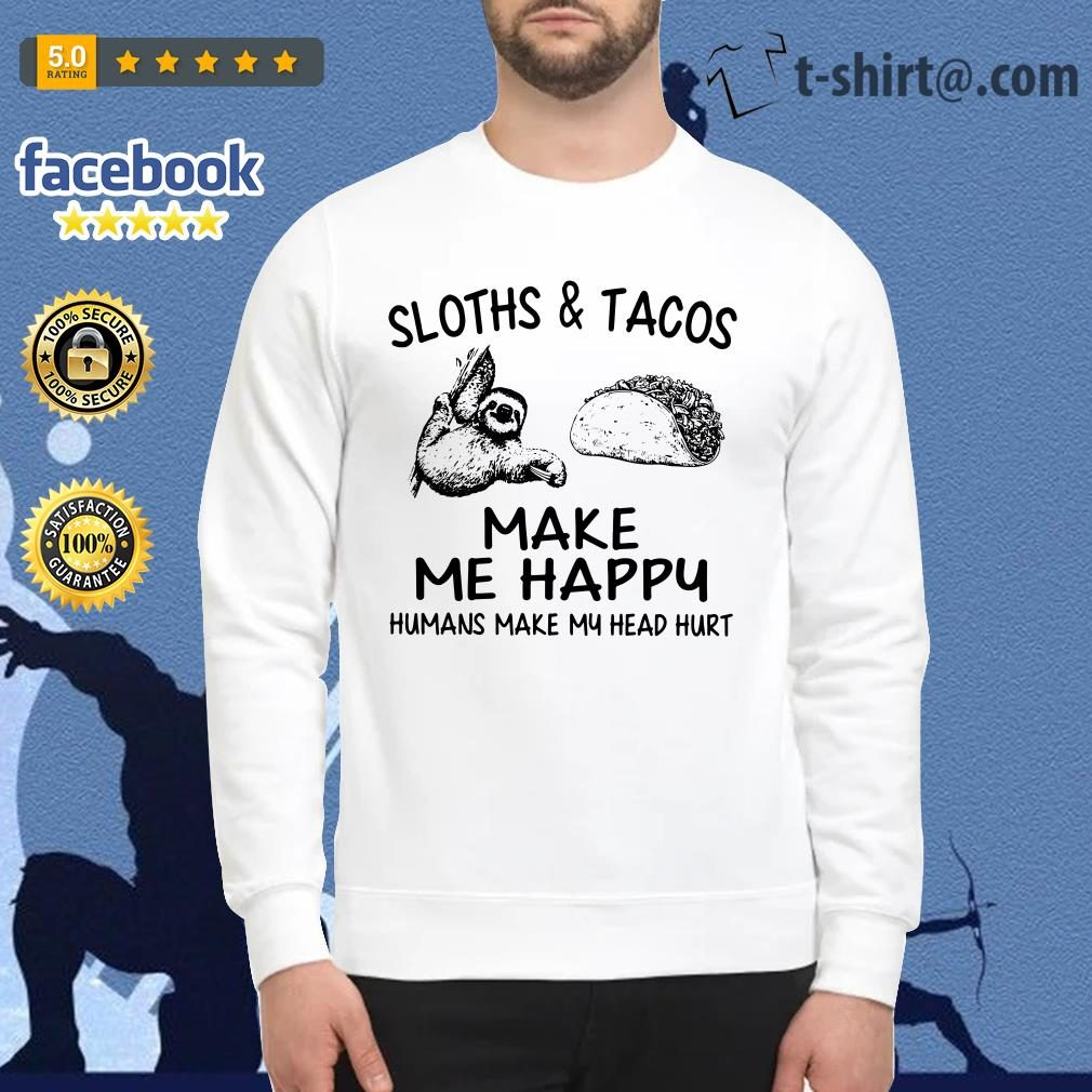Sloths and Tacos make me happy humans make my head hurt Sweater