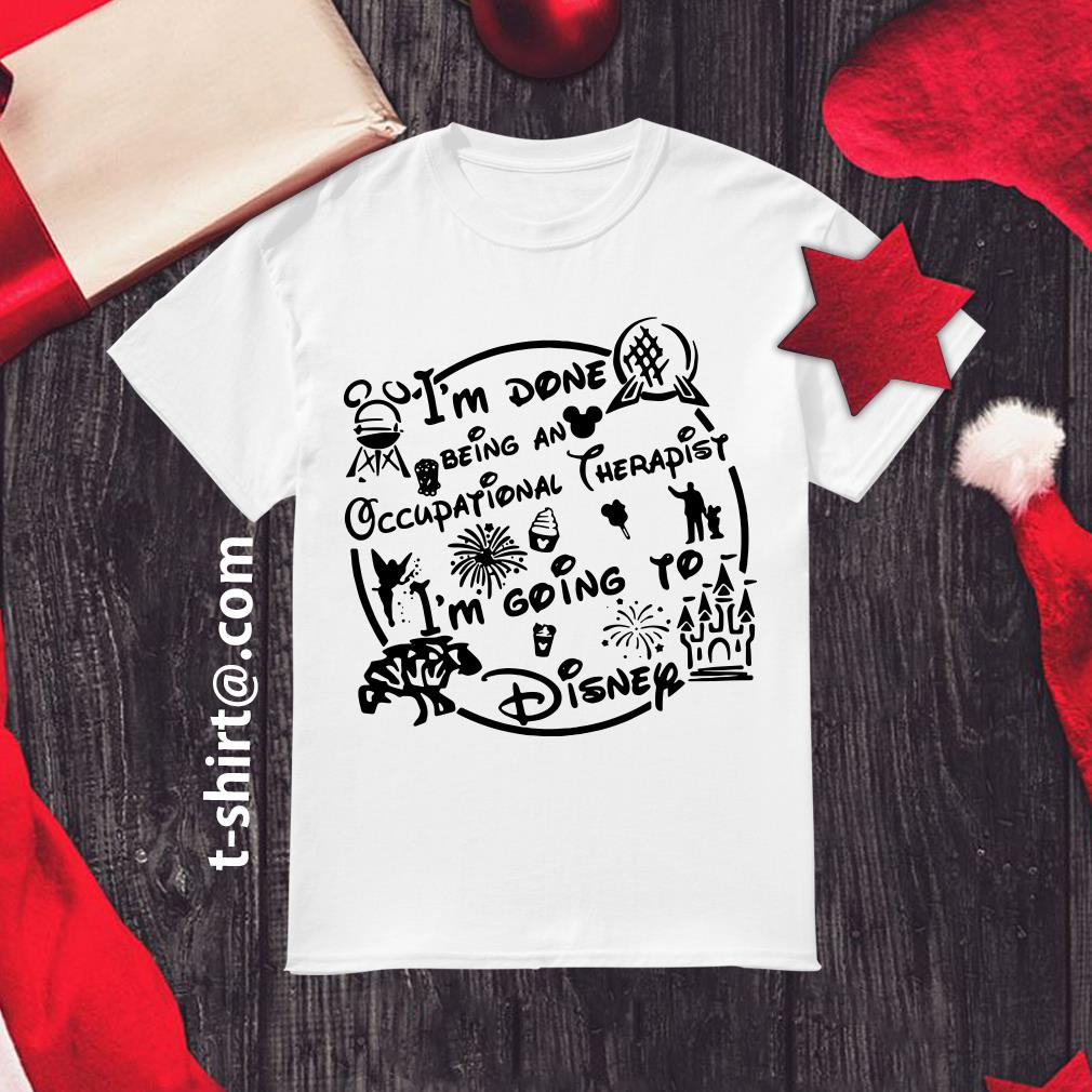 I'm done being an occupational therapist I'm going to Disney shirt