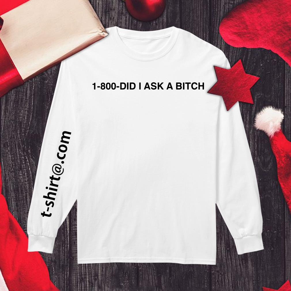 1 800 did I ask a bitch Longsleeve Tee