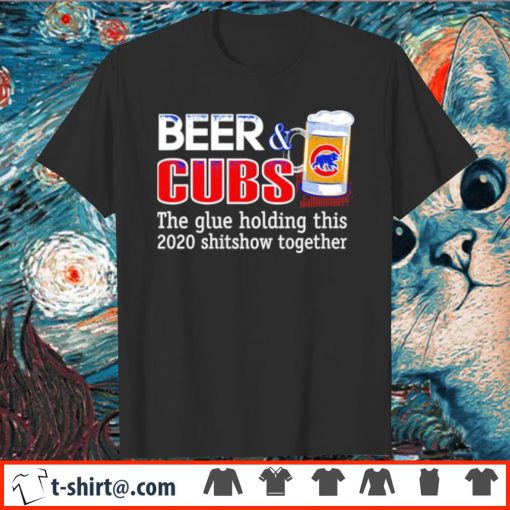 Beer and Cubs the glue holding this 2020 shitshow together shirt