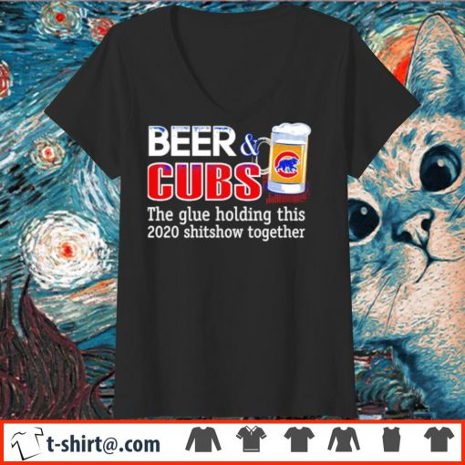 Beer and Cubs the glue holding this 2020 shitshow together s v-neck-t-shirt