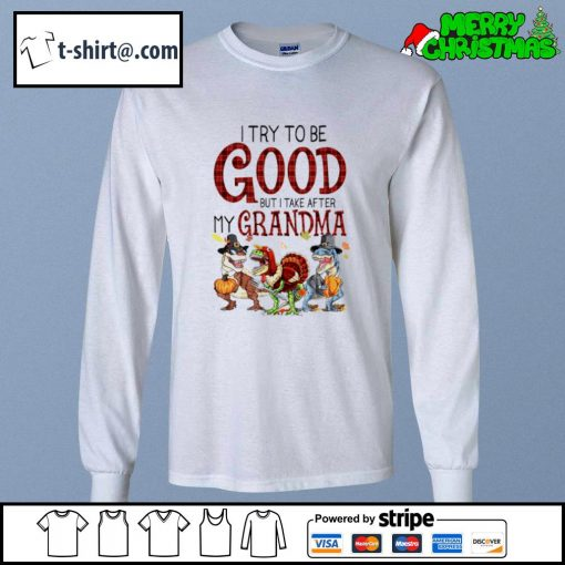 Dinosaur T-rex I try to be good but I take after my grandma s longsleeve-tee