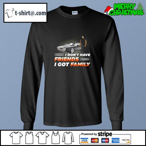 Fast and Furious I don't have friends I got family s longsleeve-tee